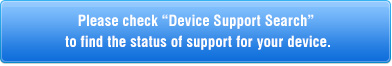 "Please check ""Device Support Search"" to find the status of support for your device."